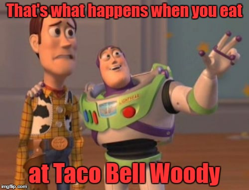 X, X Everywhere Meme | That's what happens when you eat at Taco Bell Woody | image tagged in memes,x x everywhere | made w/ Imgflip meme maker
