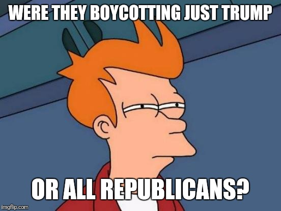 Futurama Fry Meme | WERE THEY BOYCOTTING JUST TRUMP OR ALL REPUBLICANS? | image tagged in memes,futurama fry | made w/ Imgflip meme maker