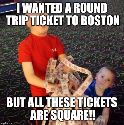 Overly Excited Ticket Kid | I WANTED A ROUND TRIP TICKET TO BOSTON BUT ALL THESE TICKETS ARE SQUARE!! | image tagged in overly excited ticket kid | made w/ Imgflip meme maker