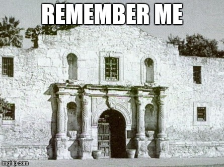 Alamo | REMEMBER ME | image tagged in alamo | made w/ Imgflip meme maker