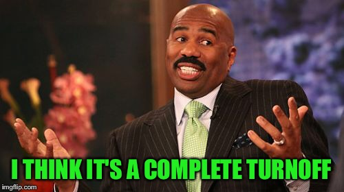 Steve Harvey Meme | I THINK IT'S A COMPLETE TURNOFF | image tagged in memes,steve harvey | made w/ Imgflip meme maker