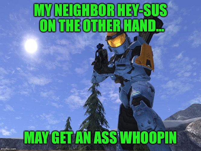Demonic Penguin Halo 3 | MY NEIGHBOR HEY-SUS ON THE OTHER HAND... MAY GET AN ASS WHOOPIN | image tagged in demonic penguin halo 3 | made w/ Imgflip meme maker