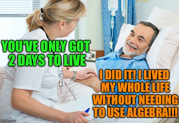 He lived without regrets | YOU'VE ONLY GOT 2 DAYS TO LIVE I DID IT! I LIVED MY WHOLE LIFE WITHOUT NEEDING TO USE ALGEBRA!!! | image tagged in memes,courtesy mrs church,death bed,never had to use algebra,originally a comic | made w/ Imgflip meme maker