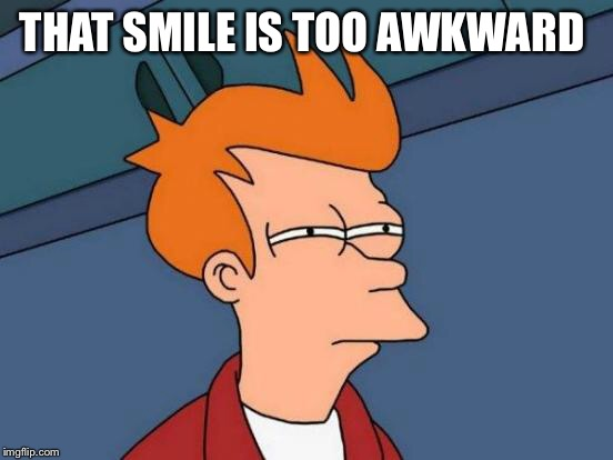 Futurama Fry Meme | THAT SMILE IS TOO AWKWARD | image tagged in memes,futurama fry | made w/ Imgflip meme maker