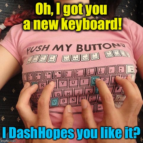 Oh, I got you a new keyboard! I DashHopes you like it? | made w/ Imgflip meme maker