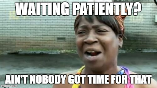 Aint Nobody Got Time For That Meme | WAITING PATIENTLY? AIN'T NOBODY GOT TIME FOR THAT | image tagged in memes,aint nobody got time for that | made w/ Imgflip meme maker