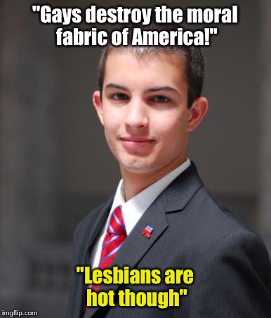 "College Conservative  | ""Gays destroy the moral fabric of America!"" ""Lesbians are hot though"" 