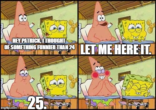 Twenty Five |  HEY PATRICK, I THOUGHT OF SOMETHING FUNNIER THAN 24; LET ME HERE IT. 25. | image tagged in spongebob patrick,25 | made w/ Imgflip meme maker