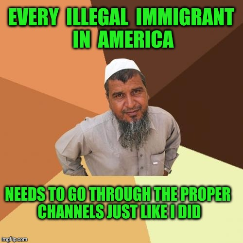 Makes perfect sense  | EVERY  ILLEGAL  IMMIGRANT  IN  AMERICA NEEDS TO GO THROUGH THE PROPER CHANNELS JUST LIKE I DID | image tagged in memes,ordinary muslim man,illegal immigrant,immigrant,muslim | made w/ Imgflip meme maker
