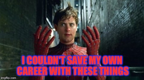 Couldn't save his own career | I COULDN'T SAVE MY OWN CAREER WITH THESE THINGS | image tagged in spiderman - what did i touch,i'm too lazy to do tags right now | made w/ Imgflip meme maker