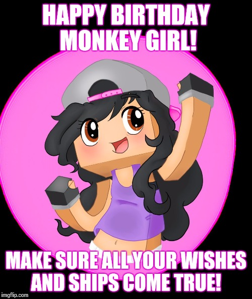 HAPPY BIRTHDAY MONKEY GIRL! MAKE SURE ALL YOUR WISHES AND SHIPS COME TRUE! | image tagged in aphmau | made w/ Imgflip meme maker