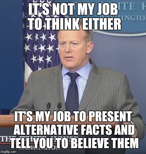 IT'S NOT MY JOB TO THINK EITHER IT'S MY JOB TO PRESENT ALTERNATIVE FACTS AND TELL YOU TO BELIEVE THEM | made w/ Imgflip meme maker