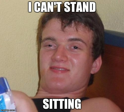 10 Guy Meme | I CAN'T STAND SITTING | image tagged in memes,10 guy | made w/ Imgflip meme maker