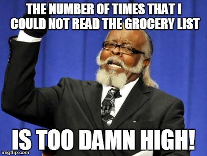 Too Damn High Meme | THE NUMBER OF TIMES THAT I COULD NOT READ THE GROCERY LIST IS TOO DAMN HIGH! | image tagged in memes,too damn high | made w/ Imgflip meme maker