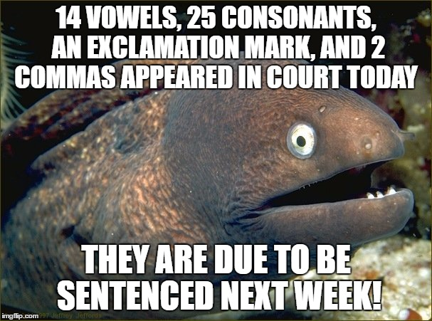 bad joke eel | 14 VOWELS, 25 CONSONANTS, AN EXCLAMATION MARK, AND 2 COMMAS APPEARED IN COURT TODAY THEY ARE DUE TO BE SENTENCED NEXT WEEK! | image tagged in bad joke eel | made w/ Imgflip meme maker