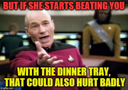 Picard Wtf Meme | BUT IF SHE STARTS BEATING YOU WITH THE DINNER TRAY, THAT COULD ALSO HURT BADLY | image tagged in memes,picard wtf | made w/ Imgflip meme maker