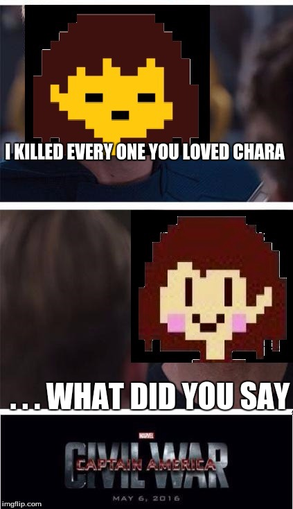 undertale civil war | I KILLED EVERY ONE YOU LOVED CHARA . . . WHAT DID YOU SAY | image tagged in undertale civil war | made w/ Imgflip meme maker