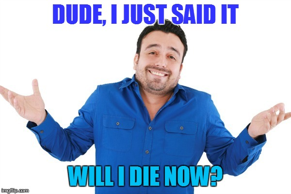 DUDE, I JUST SAID IT WILL I DIE NOW? | made w/ Imgflip meme maker