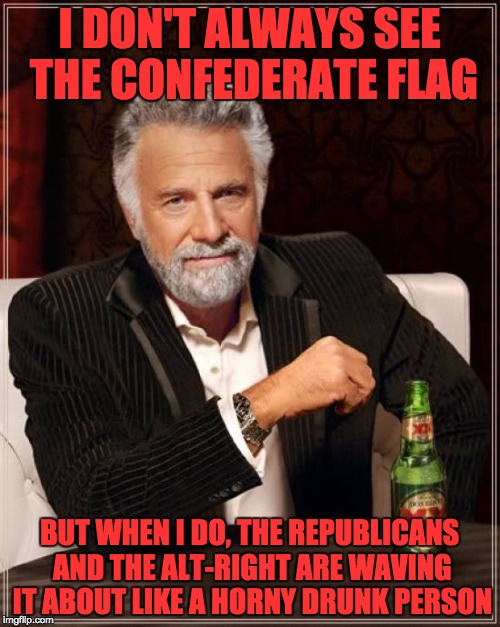 The Most Interesting Man In The World Meme | I DON'T ALWAYS SEE THE CONFEDERATE FLAG BUT WHEN I DO, THE REPUBLICANS AND THE ALT-RIGHT ARE WAVING IT ABOUT LIKE A HORNY DRUNK PERSON | image tagged in memes,the most interesting man in the world | made w/ Imgflip meme maker