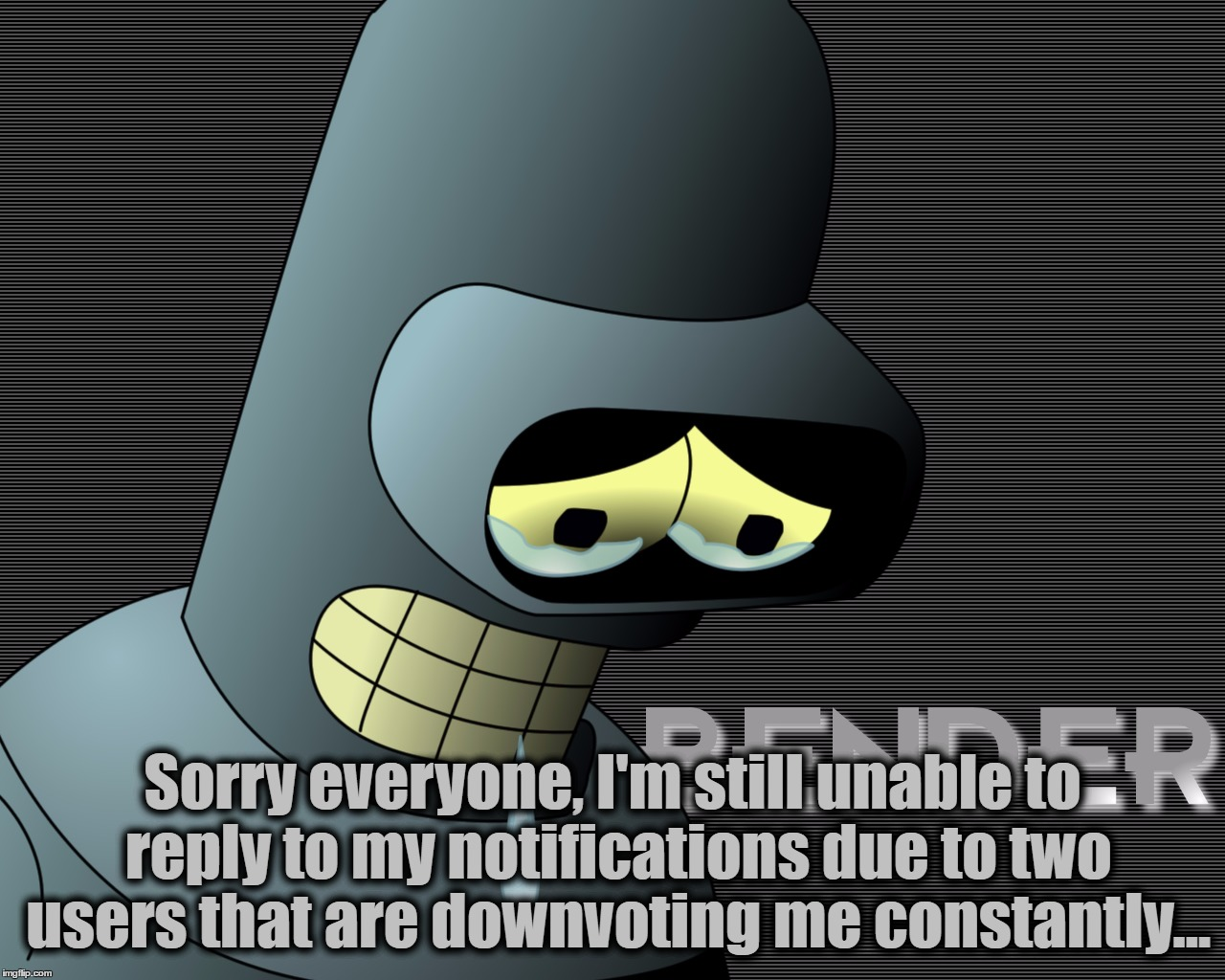This Is What I Get For Being Political... | Sorry everyone, I'm still unable to reply to my notifications due to two users that are downvoting me constantly... | image tagged in memes,sad,bender,imgflip,political,i just want to reply to my notifications | made w/ Imgflip meme maker