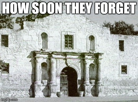 Alamo | HOW SOON THEY FORGET | image tagged in alamo | made w/ Imgflip meme maker