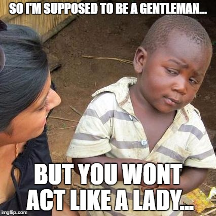 Third World Skeptical Kid Meme | SO I'M SUPPOSED TO BE A GENTLEMAN... BUT YOU WONT ACT LIKE A LADY... | image tagged in memes,third world skeptical kid | made w/ Imgflip meme maker