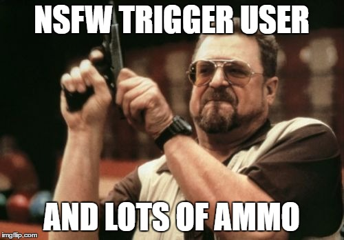 Am I The Only One Around Here Meme | NSFW TRIGGER USER AND LOTS OF AMMO | image tagged in memes,am i the only one around here | made w/ Imgflip meme maker