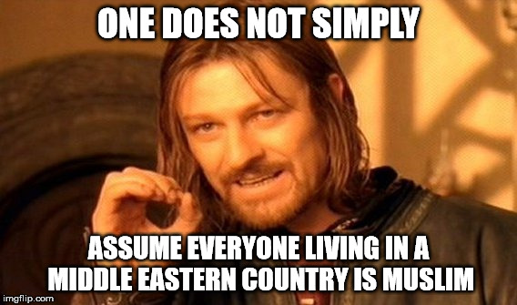 One Does Not Simply Meme | ONE DOES NOT SIMPLY ASSUME EVERYONE LIVING IN A MIDDLE EASTERN COUNTRY IS MUSLIM | image tagged in memes,one does not simply | made w/ Imgflip meme maker
