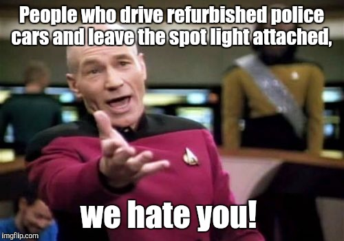 Picard Wtf Meme | People who drive refurbished police cars and leave the spot light attached, we hate you! | image tagged in memes,picard wtf | made w/ Imgflip meme maker