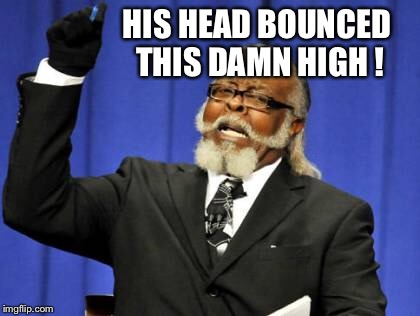 Too Damn High Meme | HIS HEAD BOUNCED THIS DAMN HIGH ! | image tagged in memes,too damn high | made w/ Imgflip meme maker