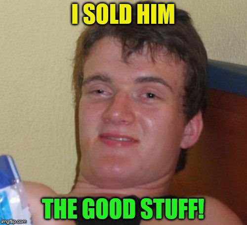 10 Guy Meme | I SOLD HIM THE GOOD STUFF! | image tagged in memes,10 guy | made w/ Imgflip meme maker