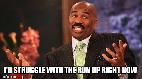 Steve Harvey Meme | I'D STRUGGLE WITH THE RUN UP RIGHT NOW | image tagged in memes,steve harvey | made w/ Imgflip meme maker