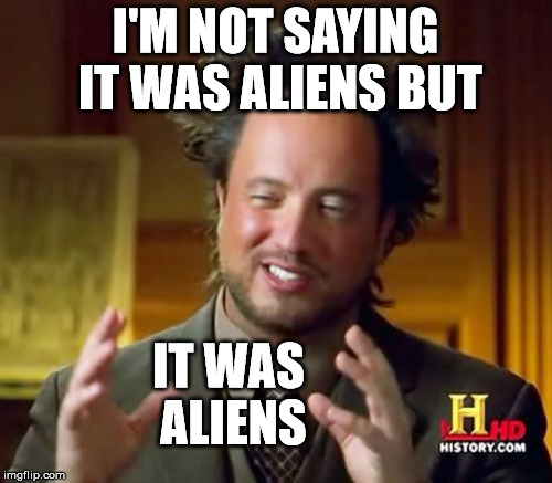 Ancient Aliens Meme | I'M NOT SAYING IT WAS ALIENS BUT IT WAS ALIENS | image tagged in memes,ancient aliens | made w/ Imgflip meme maker