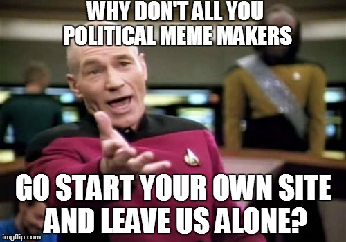 Picard Wtf Meme | WHY DON'T ALL YOU POLITICAL MEME MAKERS GO START YOUR OWN SITE AND LEAVE US ALONE? | image tagged in memes,picard wtf | made w/ Imgflip meme maker