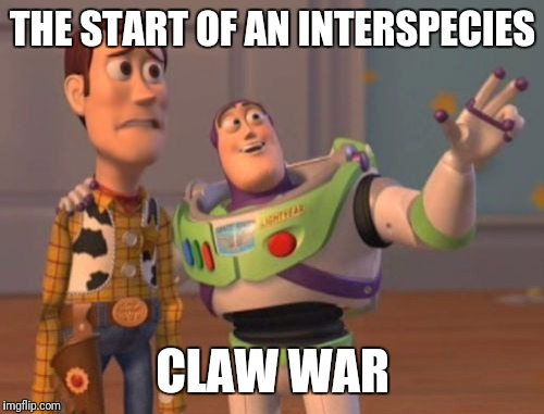 X, X Everywhere Meme | THE START OF AN INTERSPECIES CLAW WAR | image tagged in memes,x,x everywhere,x x everywhere | made w/ Imgflip meme maker