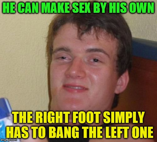 10 Guy Meme | HE CAN MAKE SEX BY HIS OWN THE RIGHT FOOT SIMPLY HAS TO BANG THE LEFT ONE | image tagged in memes,10 guy | made w/ Imgflip meme maker