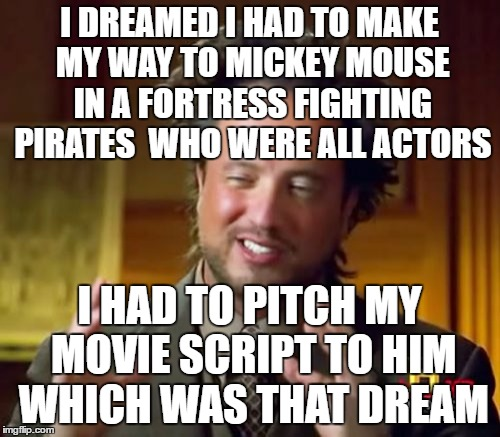 Ancient Aliens Meme | I DREAMED I HAD TO MAKE MY WAY TO MICKEY MOUSE IN A FORTRESS FIGHTING PIRATES  WHO WERE ALL ACTORS I HAD TO PITCH MY MOVIE SCRIPT TO HIM WHI | image tagged in memes,ancient aliens | made w/ Imgflip meme maker