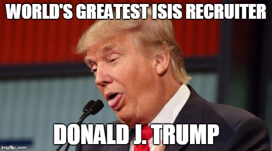 WORLD'S GREATEST ISIS RECRUITER DONALD J. TRUMP | image tagged in trump,isis,drumpf | made w/ Imgflip meme maker