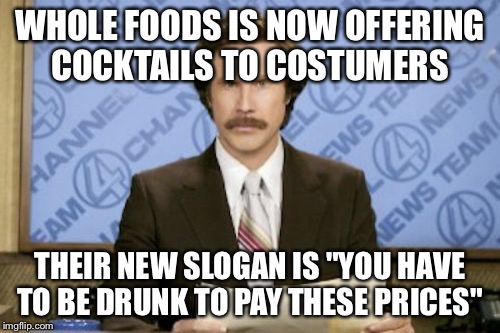 "Ron Burgundy Meme | WHOLE FOODS IS NOW OFFERING COCKTAILS TO COSTUMERS THEIR NEW SLOGAN IS ""YOU HAVE TO BE DRUNK TO PAY THESE PRICES"" 