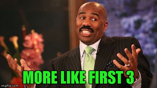 Steve Harvey Meme | MORE LIKE FIRST 3 | image tagged in memes,steve harvey | made w/ Imgflip meme maker