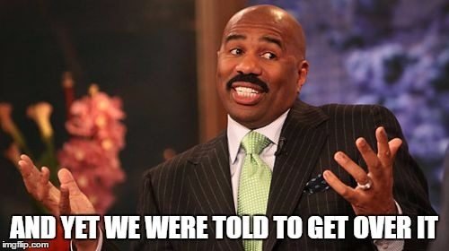 Steve Harvey Meme | AND YET WE WERE TOLD TO GET OVER IT | image tagged in memes,steve harvey | made w/ Imgflip meme maker