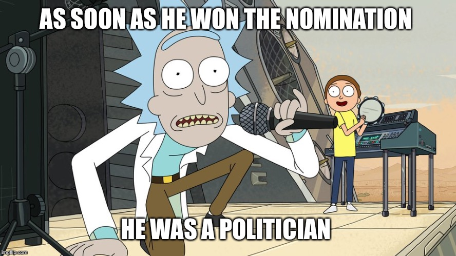 Schwifty opan | AS SOON AS HE WON THE NOMINATION HE WAS A POLITICIAN | image tagged in schwifty opan | made w/ Imgflip meme maker