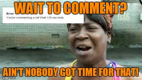 Aint Nobody Got Time For That Meme | WAIT TO COMMENT? AIN'T NOBODY GOT TIME FOR THAT! | image tagged in memes,aint nobody got time for that | made w/ Imgflip meme maker