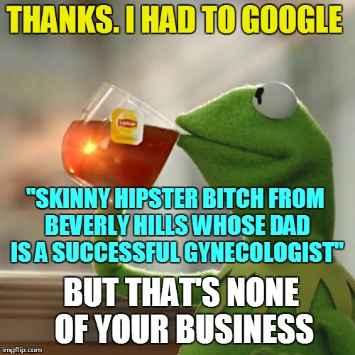 "But Thats None Of My Business Meme | THANKS. I HAD TO GOOGLE ""SKINNY HIPSTER B**CH FROM BEVERLY HILLS WHOSE DAD IS A SUCCESSFUL GYNECOLOGIST"" BUT THAT'S NONE OF YOUR BUSINESS 