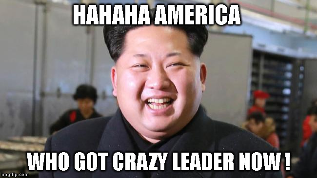 HAHAHA AMERICA WHO GOT CRAZY LEADER NOW ! | image tagged in kim jong-un | made w/ Imgflip meme maker