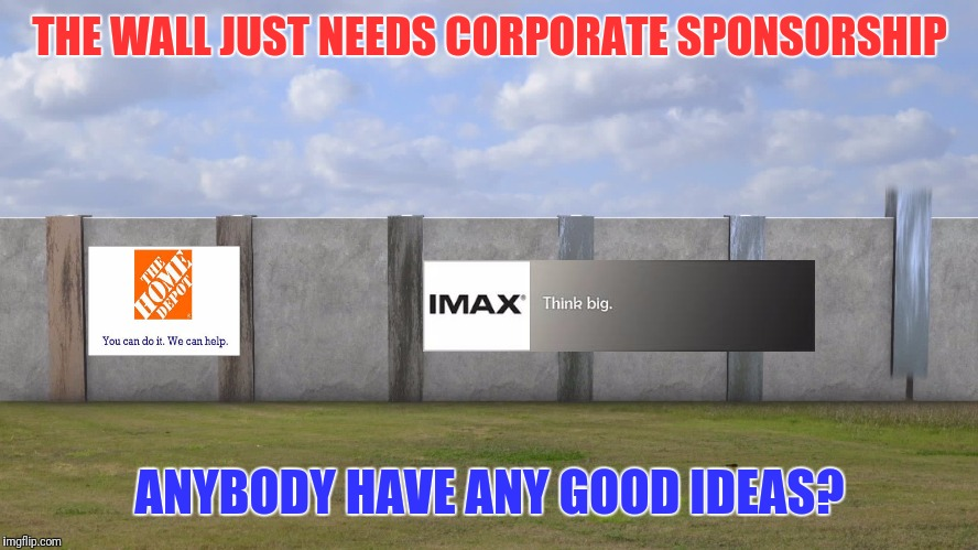 Let's See Who Can Come Up With Some Great Ideas | THE WALL JUST NEEDS CORPORATE SPONSORSHIP ANYBODY HAVE ANY GOOD IDEAS? | image tagged in sponsor,corporations,mexican wall,brand,advertisement | made w/ Imgflip meme maker