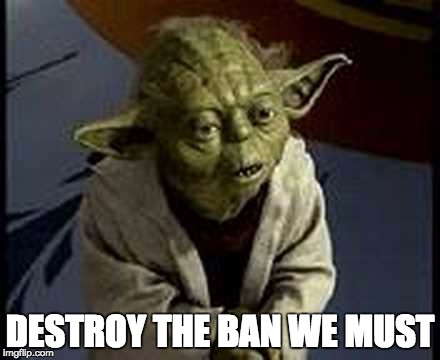 DESTROY THE BAN WE MUST | image tagged in yoda,trump | made w/ Imgflip meme maker