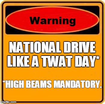 Warning Sign Meme | NATIONAL DRIVE LIKE A TWAT DAY* *HIGH BEAMS MANDATORY. | image tagged in memes,warning sign | made w/ Imgflip meme maker