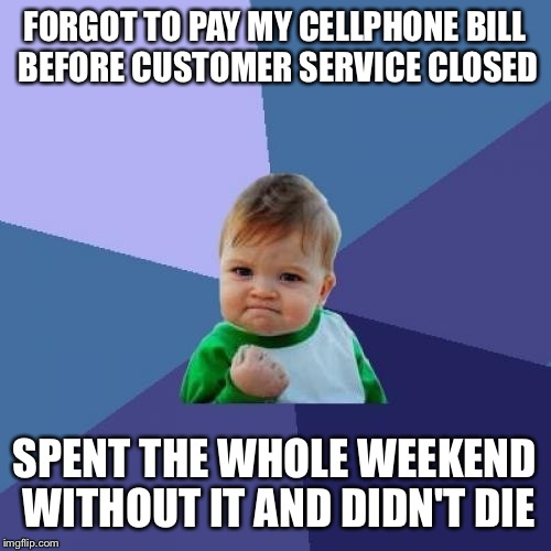 It's actually been nice and peaceful without it!   | FORGOT TO PAY MY CELLPHONE BILL BEFORE CUSTOMER SERVICE CLOSED SPENT THE WHOLE WEEKEND WITHOUT IT AND DIDN'T DIE | image tagged in memes,success kid | made w/ Imgflip meme maker