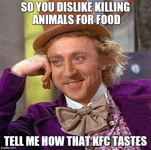 Creepy Condescending Wonka Meme | SO YOU DISLIKE KILLING ANIMALS FOR FOOD TELL ME HOW THAT KFC TASTES | image tagged in memes,creepy condescending wonka | made w/ Imgflip meme maker
